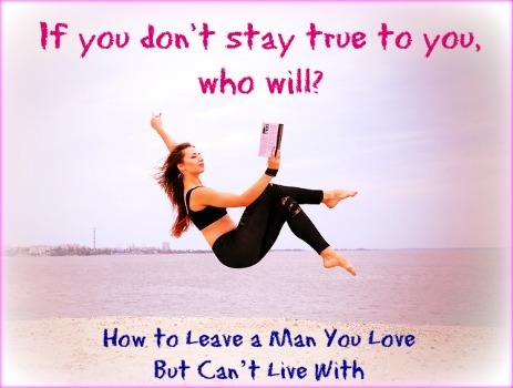 How to Leave a Man You Love But Can't Live With
